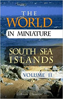 The World in Miniature. South Sea Islands, Volume II: Being a Description of the Manners, Customs, Character, Religion and State of Society among the ... the Pacific, or the South Sea. Volume 2