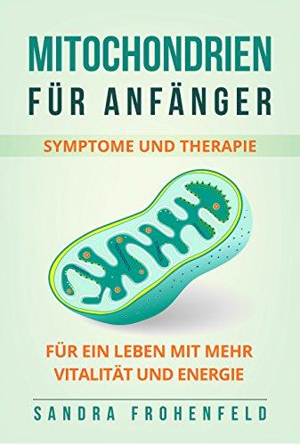 Mitochondrien für Anfänger: Symptome und Therapie. Für ein Leben mit mehr Vitalität und Energie. (German Edition)
