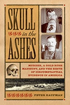 Skull in the Ashes: Murder, a Gold Rush Manhunt, and the Birth of Circumstantial Evidence in America by [Kaufman, Peter]