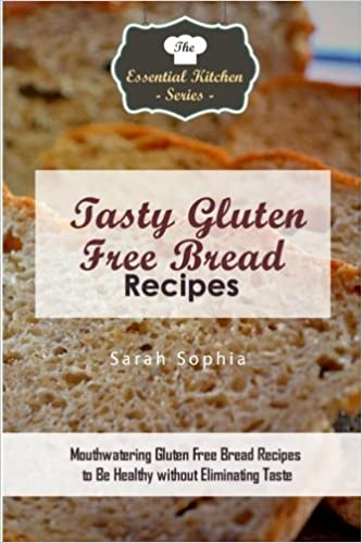 Tasty Gluten Free Bread Recipes: Mouthwatering Gluten Free Bread Recipes to Be Healthy without Eliminating Taste Essential Kitchen Series