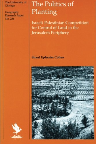 The Politics of Planting: Israeli-Palestinian Competition for Control of Land in the Jerusalem Periphery (University of Chicago Geography Research ()