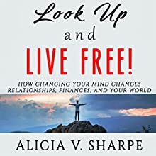 Look Up and Live Free!: How Changing Your Mind Changes Your Relationships, Finances, and World Audiobook by Alicia V. Sharpe Narrated by Alicia V. Sharpe