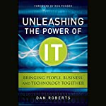 Unleashing the Power of IT: Bringing People, Business, and Technology Together | Dan Roberts