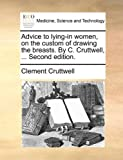 Advice to Lying-in Women, on the Custom of Drawing the Breasts by C Cruttwell, Clement Cruttwell, 1170605249
