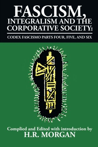 Fascism, Integralism and the Corporative Society - Codex Fascismo Parts Four, Five and Six: Codex Fascismo Parts Four, Five and Six (Volume - Part Six