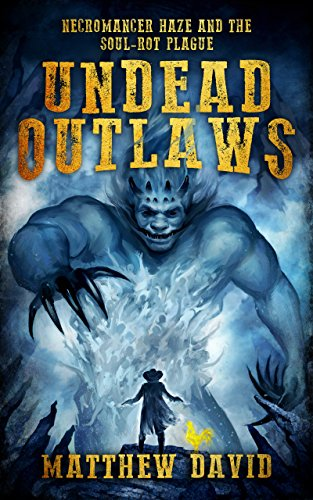 Undead Outlaws: Necromancer Haze and the Soul-Rot Plague by Matthew David