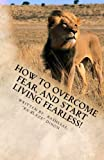 How to Overcome Fear, and Start Living Fearless!, Rasheeal Dixon, 1475122047