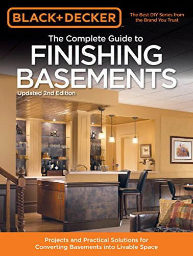 Black amp Decker The Complete Guide to Finishing Basements: Projects and Practical Solutions for Converting Basements into Livable Space Black amp Decker Complete Guide