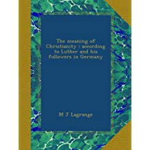 The meaning of Christianity : according to Luther and his followers in Germany