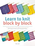 Learn to Knit Block by Block: For Beginners and Up, a Unique Approach to Learning to Knit. 50 Knit Blocks to Teach You 50 Stitches & Techniques