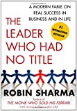 The Leader Who Had No Title: A Modern Fable on Real Success in Business and in Life
