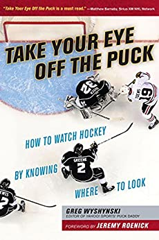 Take Your Eye Off the Puck: How to Watch Hockey By Knowing Where to Look by [Wyshynski, Greg]