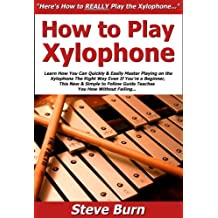 How to Play Xylophone: Learn How You Can Quickly & Easily Master Playing on the Xylophone The Right Way Even If You're a Beginner, This New & Simple to Follow Guide Teaches You How Without Failing
