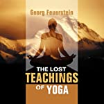 The Lost Teachings of Yoga: How to Find Happiness, Peace, and Freedom Through Time-Tested Wisdom | Georg Feuerstein