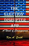 The Election Disrupter App: A Novel of Consequences