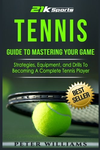 Games Tennis Equipment - Tennis: Guide to Mastering Your Game- Strategies, Equipment, and Drills To Becoming a Complete Tennis Player