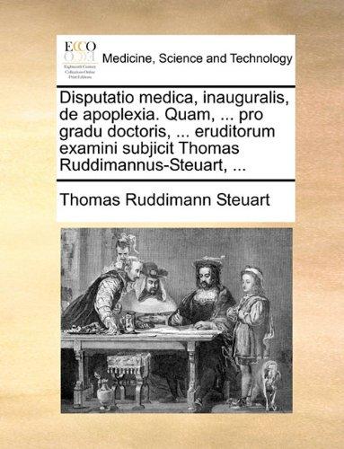Read Online Disputatio medica, inauguralis, de apoplexia. Quam, ... pro gradu doctoris, ... eruditorum examini subjicit Thomas Ruddimannus-Steuart, ... (Latin Edition) PDF