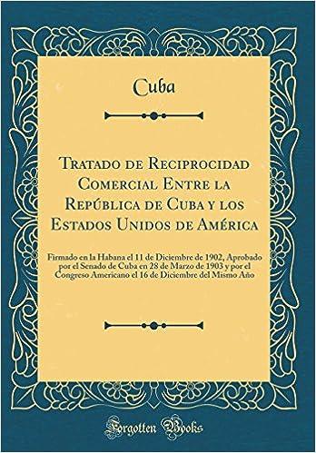 Tratado de Reciprocidad Comercial Entre La República de Cuba y Los Estados Unidos de América: Firmado En La Habana El 11 de Diciembre de 1902, .