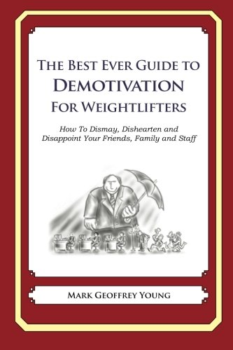 The Best Ever Guide to Demotivation for Weightlifters: How To Dismay, Dishearten and Disappoint Your Friends, Family and Staff