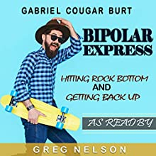 The Bipolar Express: Hitting Rock Bottom and Getting Back Up Audiobook by Gabriel Cougar Burt Narrated by Greg Nelson