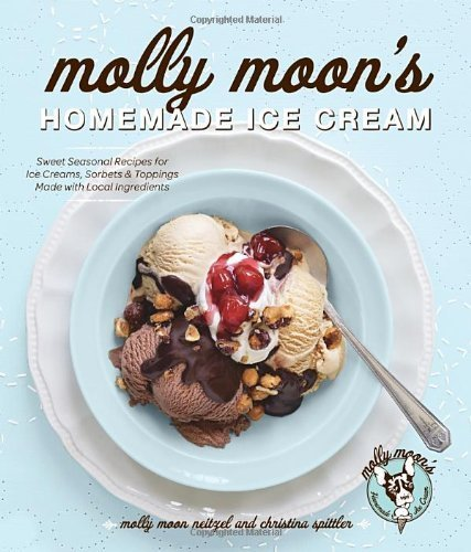 Molly Moon's Homemade Ice Cream: Sweet Seasonal Recipes for Ice Creams, Sorbets, and Toppings Made with Local Ingredients by Molly Moon Neitzel (2012-04-13)
