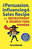 The Persuasion, Influencing and Sales Recipe For Recruitment and Search Firm Owners: The Quick and Dirty Secrets For Increasing The Sales In Your Recruitment Business