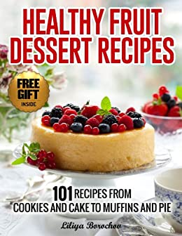 Healthy Fruit Dessert Recipes: 101 Recipes from Cookies and Cake to Muffins and Pie (Healthy & Easy Recipes) by [Borochov, Liliya]