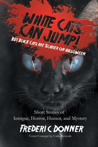 White Cats Can Jump!: But Black Cats Are Scarier on Halloween, Short Stories of Intrigue, Horror, Humor, and Mystery -