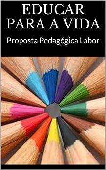 EDUCAR PARA A VIDA: Proposta Pedagógica Labor por [Educacional, Labor]