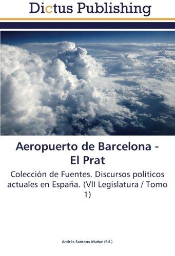 Aeropuerto de Barcelona -  El Prat: Coleccion de Fuentes. Discursos politicos actuales en España. (VII Legislatura / Tomo 1) (Spanish Edition) (Tapa Blanda)