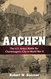Aachen: The U.S. Army's Battle for Charlemagne's City in World War II