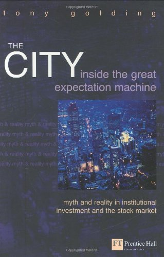 The City: Inside the Great Expectation Machine : Myth and Reality in Institutional Investment and the Stock Market (Fina