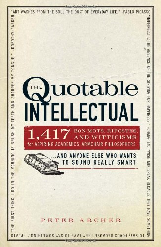 The Quotable Intellectual: 1,417 Bon Mots, Ripostes, and Witticisms for Aspiring Academics, Armchair PhilosophersAnd Anyone Else Who Wants to Sound Really Smart