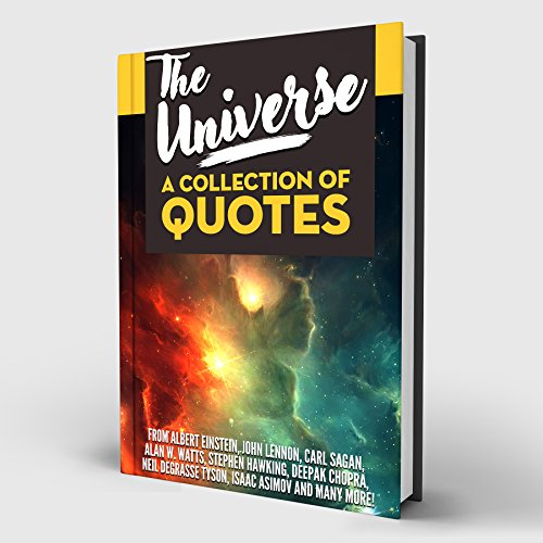 The Universe: A Collection of Quotes: Albert Einstein, John Lennon, Carl Sagan, Alan W. Watts, Stephen Hawking, Deepak Chopra, Neil deGrasse Tyson, Isaac Asimov and many more