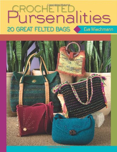Crocheted Pursenalities: 20 Great Felted Bags Felted Crochet Purse