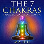 The 7 Chakras: Balancing, Color and Meaning: Hinduism Philosophy and Practice | M. A. Hill