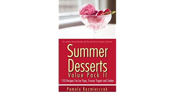 Summer Desserts Value Pack II - 150 Recipes For Ice Pops, Frozen Yogurt and Sorbet (The Summer Dessert Recipes And The Best Dessert Recipes Collection Book ...