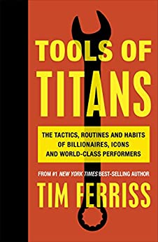 Tools of Titans: The Tactics, Routines, and Habits of Billionaires, Icons, and World-Class Performers de [Ferriss, Timothy]