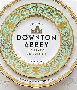 Downton Abbey Le Livre De Cuisine Collectif