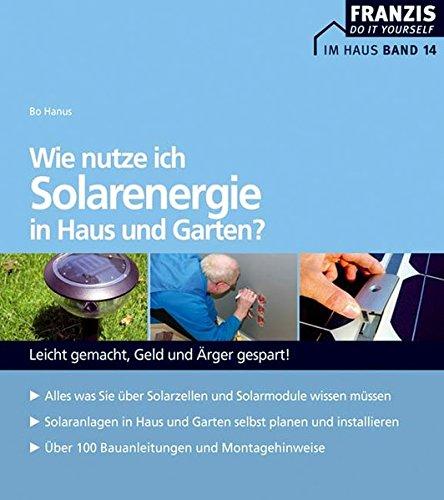 Wie nutze ich Solarenergie in Haus und Garten?: Leicht gemacht - Geld und Ärger gespart (DO IT!)