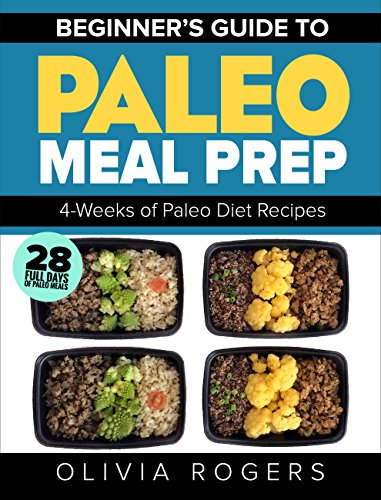 Paleo Meal Prep: Beginners Guide to Meal Prep 4-Weeks of Paleo Diet Recipes (28 Full Days of Paleo Meals) by Olivia Rogers