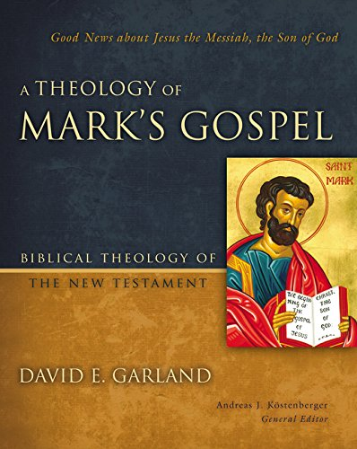 A Theology of Mark's Gospel: Good News about Jesus the Messiah, the Son of God (Biblical Theology of the New Testament S