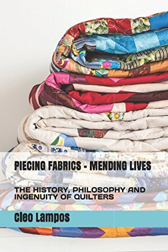 PIECING FABRICS - MENDING LIVES: THE HISTORY, PHILOSOPHY AND INGENUITY OF QUILTERS (Quilting History)