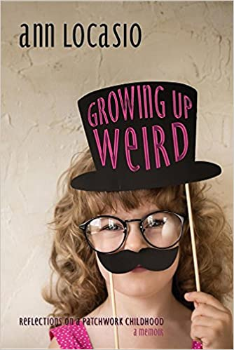 GROWING UP WEIRD: REFLECTIONS ON A PATCHWORK CHILDHOOD a memoir