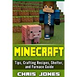 Minecraft: Complete Unofficial Simple Beginners Guide  Tips, Crafting Recipes, Shelter, and Furnace Guide (Minecraft, Beginners Guide, Crafting Recipes, ... Minecraft Building, Secret Handbook)