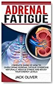 Adrenal Fatigue: Complete Guide of How to Overcoming Adrenal Fatigue Syndrome Naturally, Reduce Stress and Boost Your Energy Levels