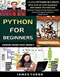 Python For Beginners: Learn Python In 5 Days With Step-by-Step Guidance And Hands-On Exercises (Python Programming, Python Crash Course, Programming For Beginners) (Coding Made Easy Book)