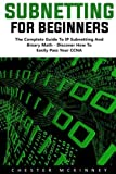 Subnetting For Beginners: The Complete Guide to IP Subnetting And Binary Math Discover How to Easily Pass Your CCNA! (CCNA, Networking, IT Security)