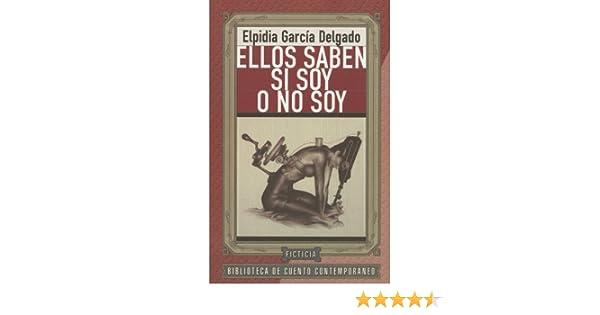 Ellos Saben Si Soy O No Soy: Elpidia García Delgado: 9786075210407: Amazon.com: Books