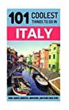 Italy: Italy Travel Guide: 101 Coolest Things to Do in Italy (Rome Travel Guide, Backpacking Italy, Venice, Milan, Florence, Tuscany, Sicily)